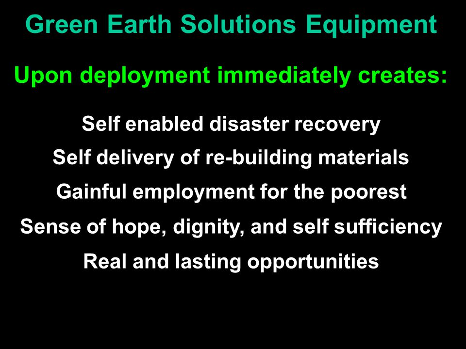 Green Earth Solutions Equipment Upon deployment immediately creates: Self enabled disaster recovery Real and lasting opportunities Self delivery of re