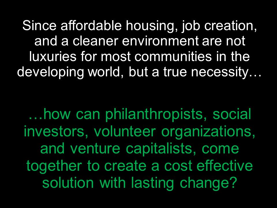 Since affordable housing, job creation, and a cleaner environment are not luxuries for most communities in the developing world, but a true necessity… …how can philanthropists, social investors, volunteer organizations, and venture capitalists, come together to create a cost effective solution with lasting change