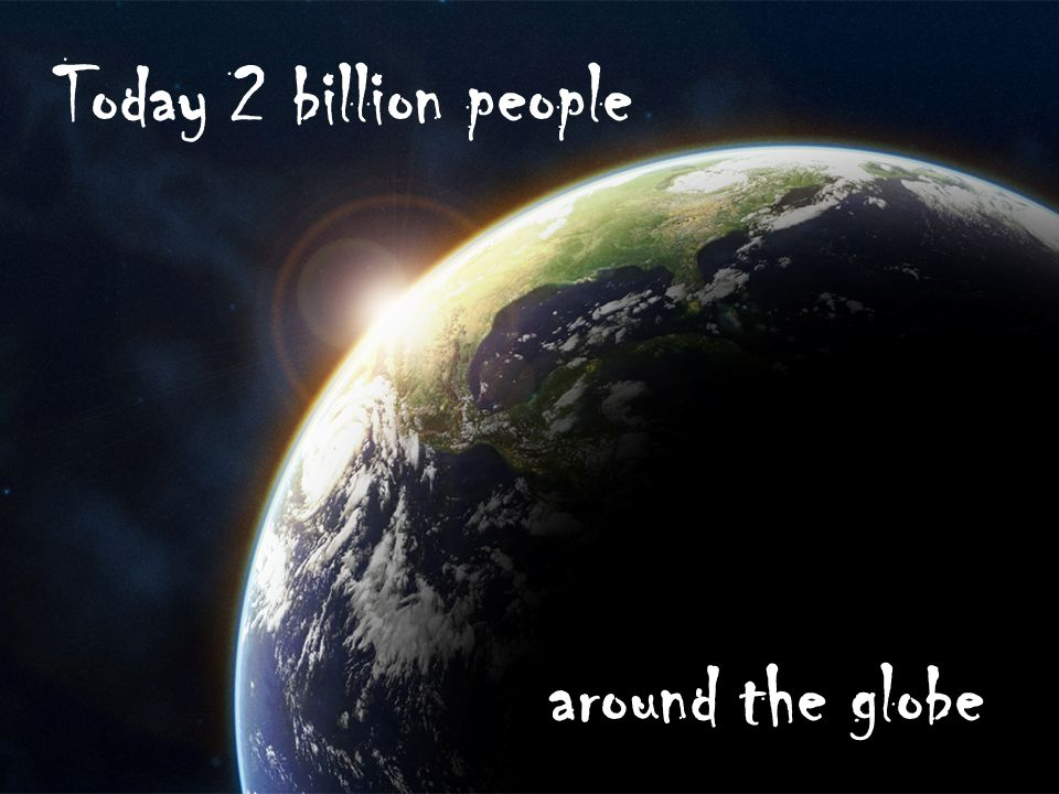 Today 2 billion people around the globe
