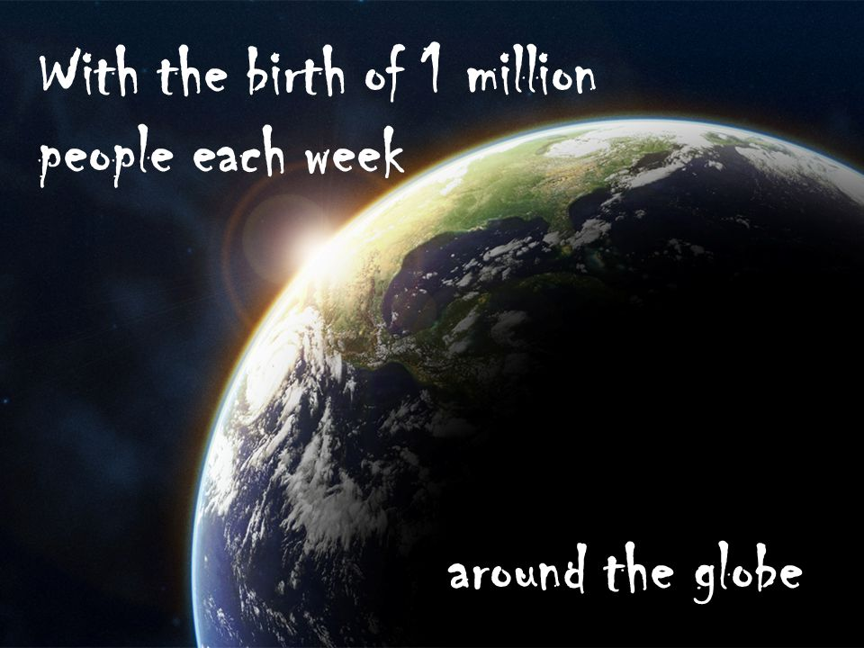 With the birth of 1 million people each week around the globe