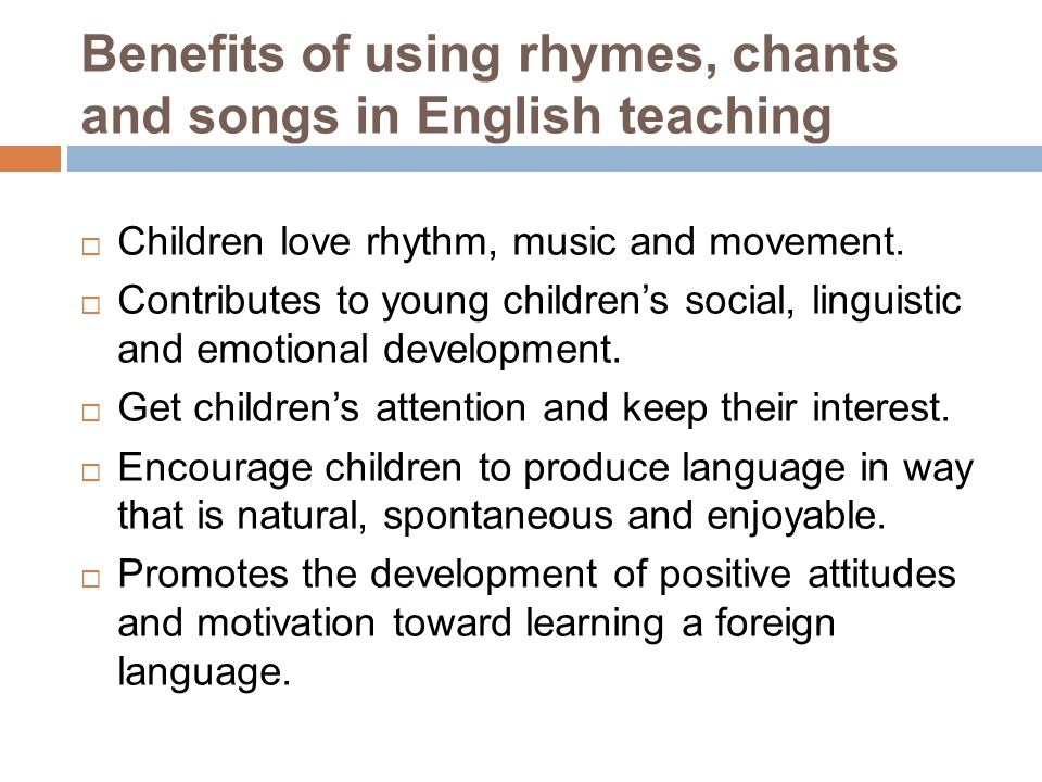 As using rhymes, chants or songs in your lessons…… Rhythm/music Pronunciation Memorization Transfer Confidence Multiple intelligences
