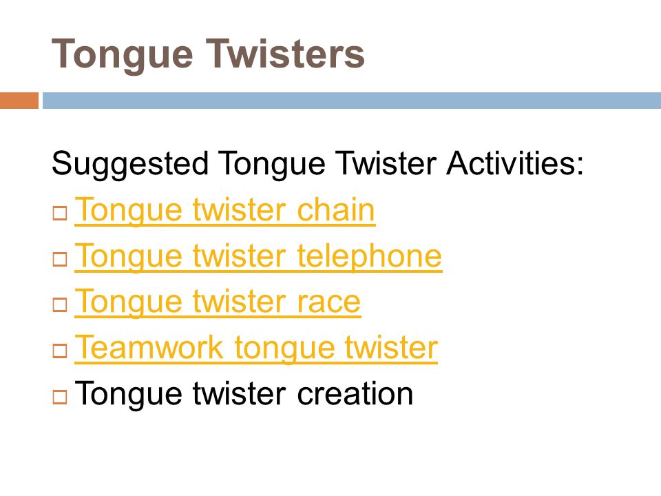 Tongue Twisters Suggested Tongue Twister Activities: Tongue twister chain Tongue twister telephone Tongue twister race Teamwork tongue twister Tongue