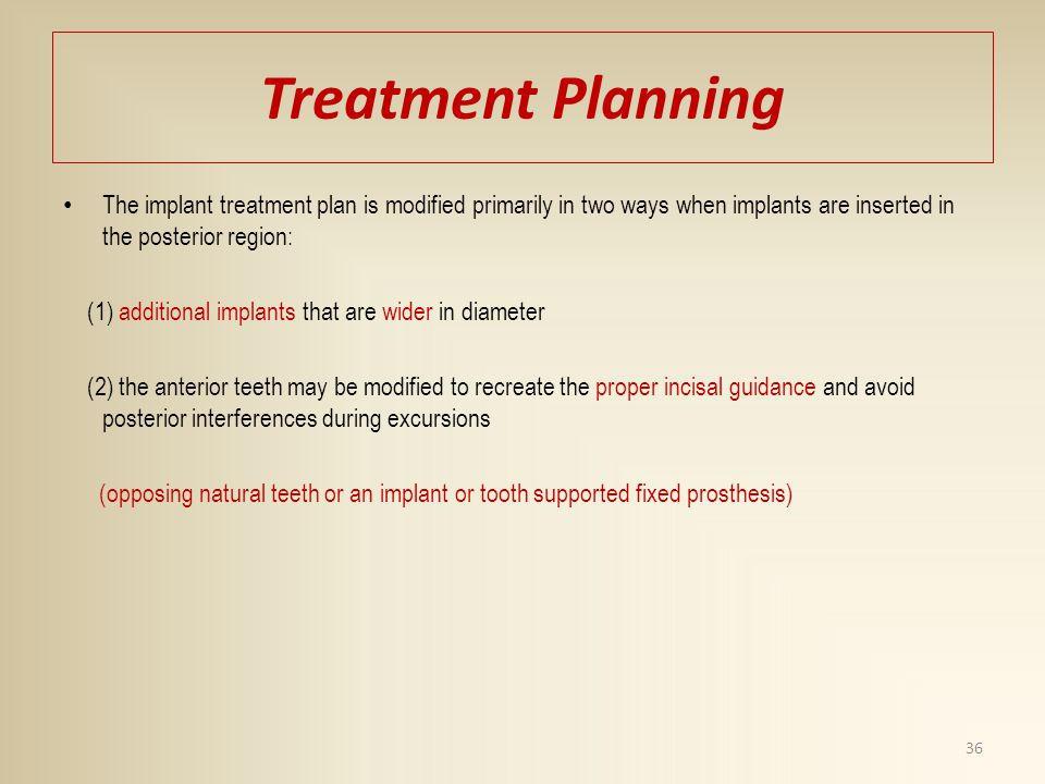 Treatment Planning The implant treatment plan is modified primarily in two ways when implants are inserted in the posterior region: (1) additional imp