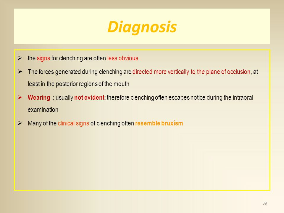 Diagnosis the signs for clenching are often less obvious The forces generated during clenching are directed more vertically to the plane of occlusion,