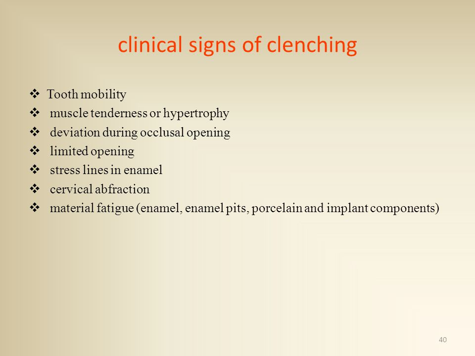 clinical signs of clenching Tooth mobility muscle tenderness or hypertrophy deviation during occlusal opening limited opening stress lines in enamel cervical abfraction material fatigue (enamel, enamel pits, porcelain and implant components) 40