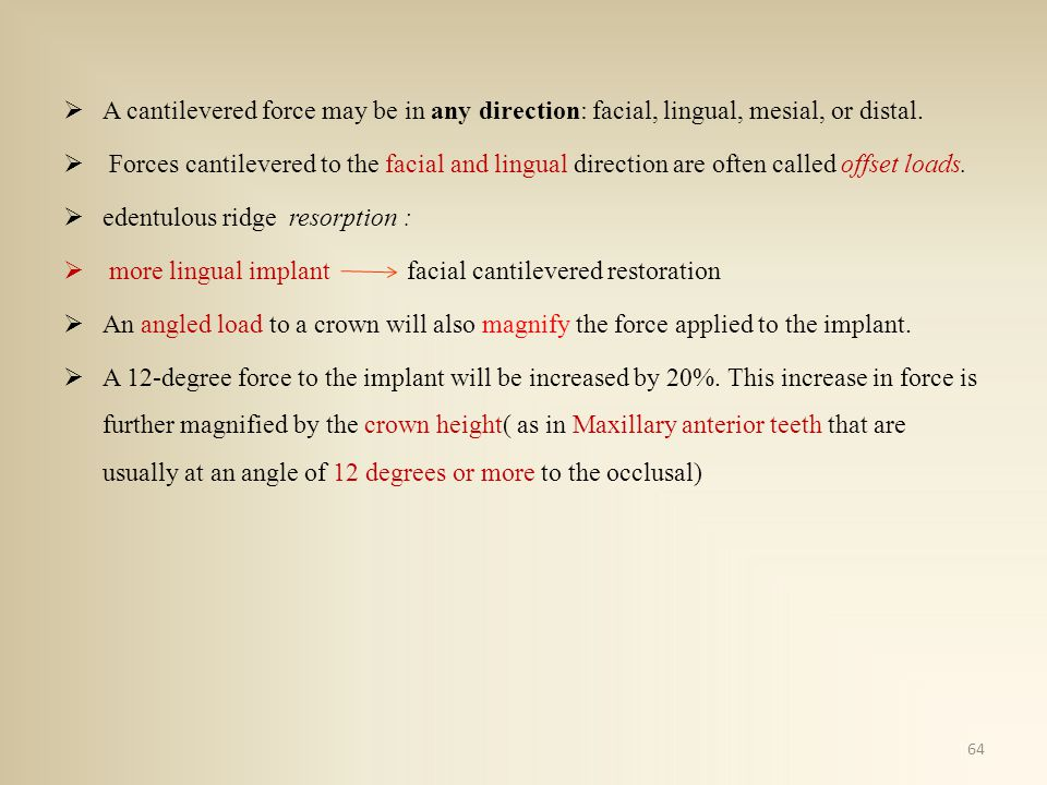 A cantilevered force may be in any direction: facial, lingual, mesial, or distal. Forces cantilevered to the facial and lingual direction are often ca