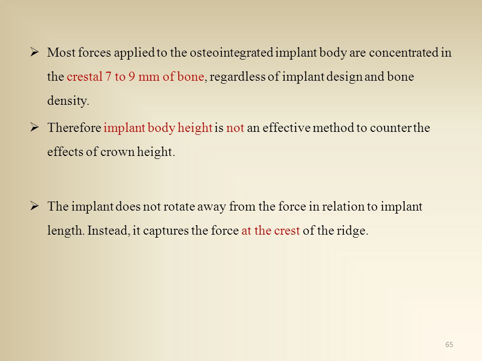 Most forces applied to the osteointegrated implant body are concentrated in the crestal 7 to 9 mm of bone, regardless of implant design and bone densi
