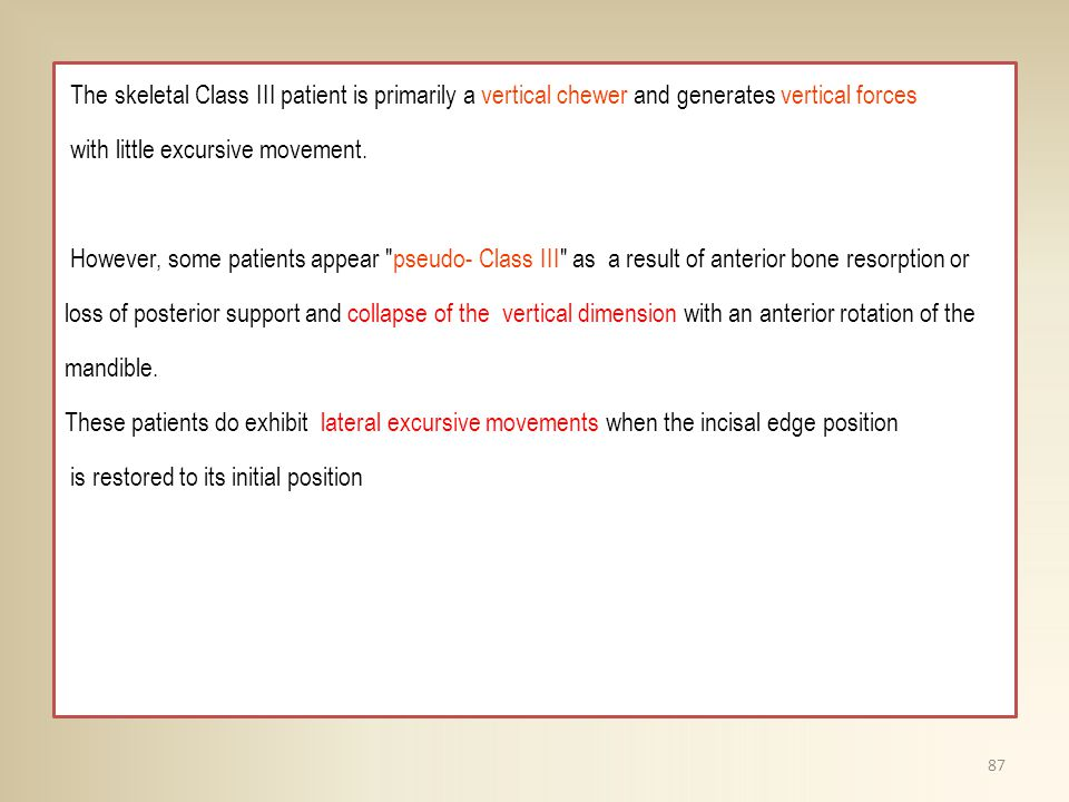 The skeletal Class III patient is primarily a vertical chewer and generates vertical forces with little excursive movement. However, some patients app