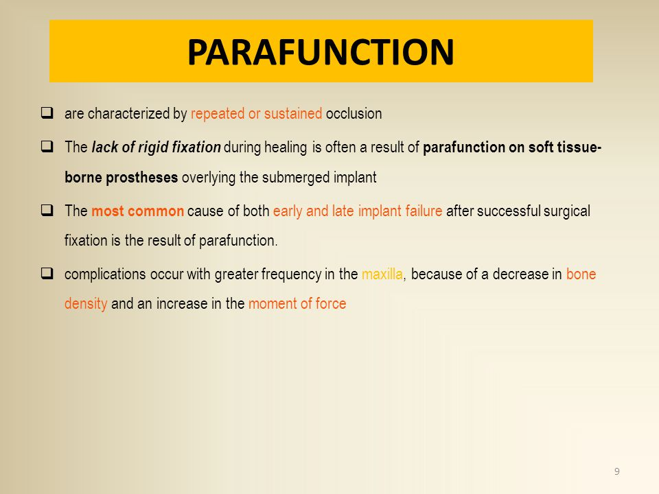 PARAFUNCTION are characterized by repeated or sustained occlusion The lack of rigid fixation during healing is often a result of parafunction on soft tissue- borne prostheses overlying the submerged implant The most common cause of both early and late implant failure after successful surgical fixation is the result of parafunction.
