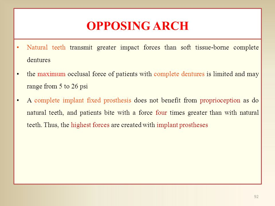 OPPOSING ARCH Natural teeth transmit greater impact forces than soft tissue-borne complete dentures the maximum occlusal force of patients with complete dentures is limited and may range from 5 to 26 psi A complete implant fixed prosthesis does not benefit from proprioception as do natural teeth, and patients bite with a force four times greater than with natural teeth.