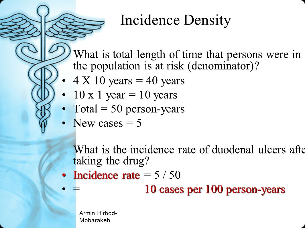 Incidence Density What is total length of time that persons were in the population is at risk (denominator)? 4 X 10 years = 40 years 10 x 1 year = 10