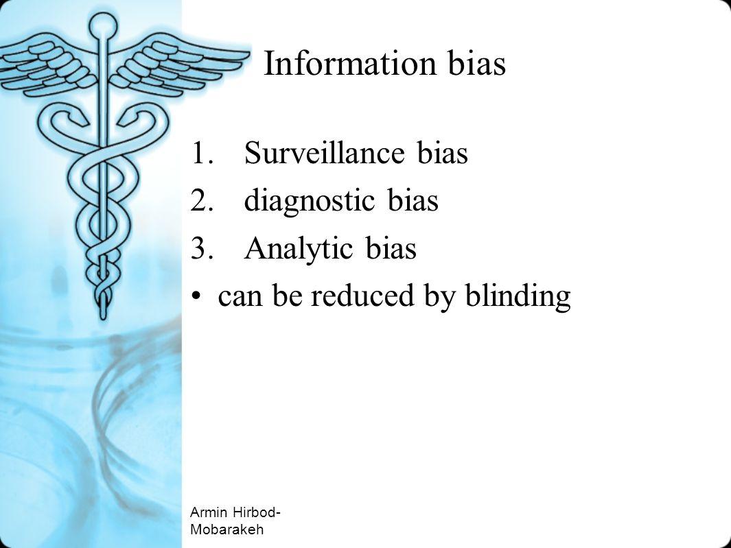 Information bias 1.Surveillance bias 2.diagnostic bias 3.Analytic bias can be reduced by blinding Armin Hirbod- Mobarakeh