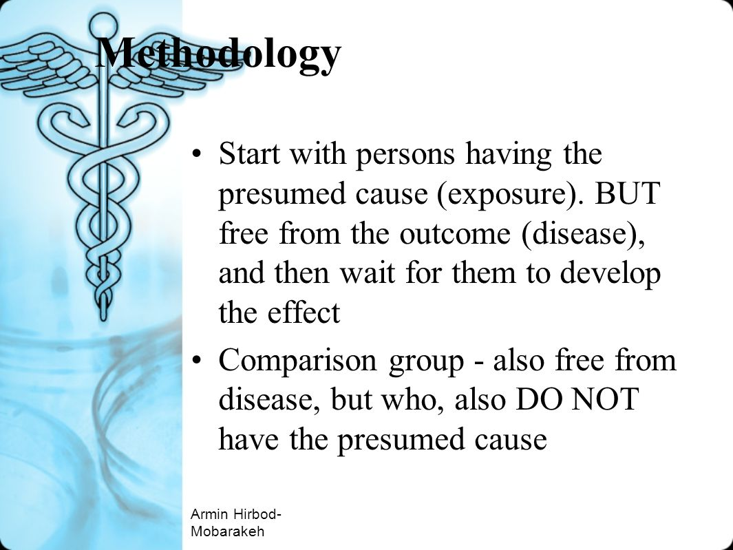 Methodology Start with persons having the presumed cause (exposure). BUT free from the outcome (disease), and then wait for them to develop the effect