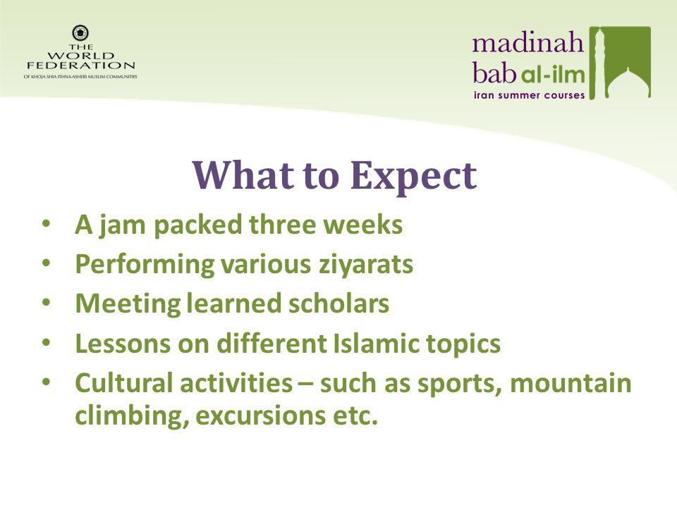 What to Expect A jam packed three weeks Performing various ziyarats Meeting learned scholars Lessons on different Islamic topics Cultural activities – such as sports, mountain climbing, excursions etc.