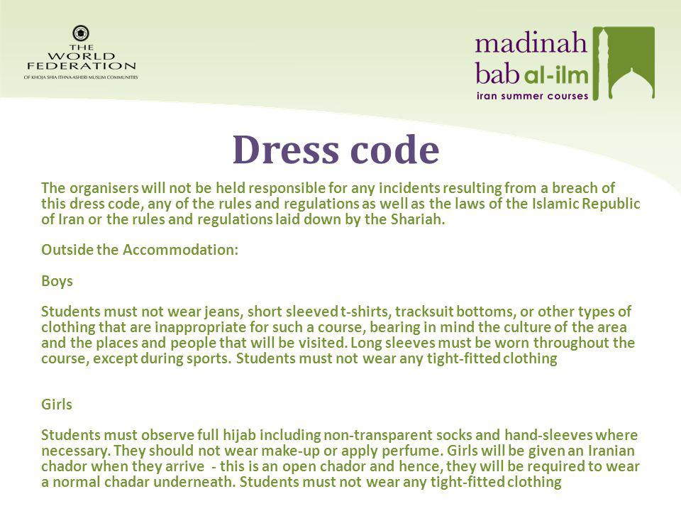 Dress code The organisers will not be held responsible for any incidents resulting from a breach of this dress code, any of the rules and regulations as well as the laws of the Islamic Republic of Iran or the rules and regulations laid down by the Shariah.