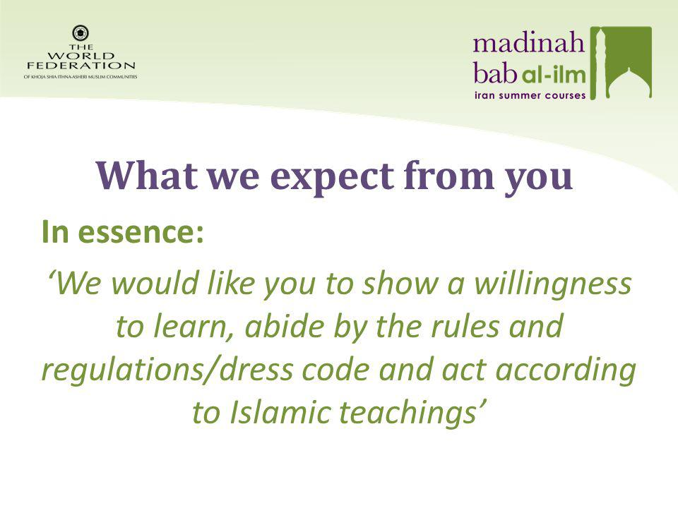 What we expect from you In essence: We would like you to show a willingness to learn, abide by the rules and regulations/dress code and act according to Islamic teachings
