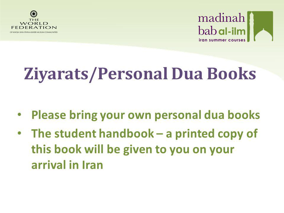 Ziyarats/Personal Dua Books Please bring your own personal dua books The student handbook – a printed copy of this book will be given to you on your arrival in Iran
