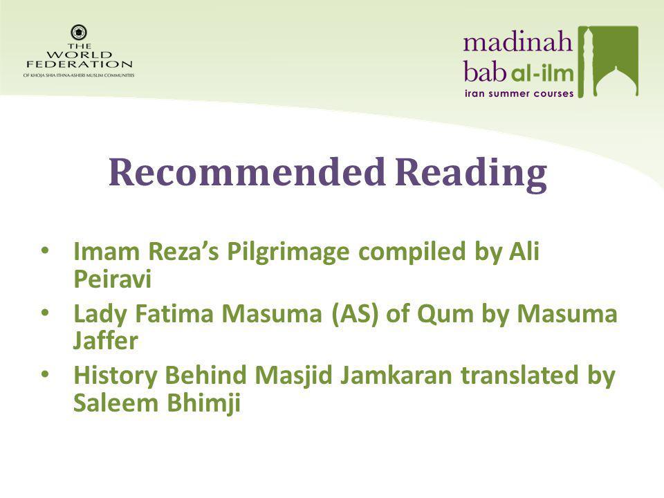 Recommended Reading Imam Rezas Pilgrimage compiled by Ali Peiravi Lady Fatima Masuma (AS) of Qum by Masuma Jaffer History Behind Masjid Jamkaran translated by Saleem Bhimji