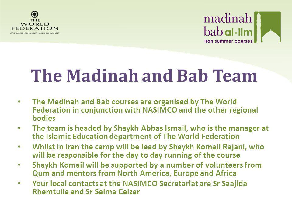 The Madinah and Bab Team The Madinah and Bab courses are organised by The World Federation in conjunction with NASIMCO and the other regional bodies The team is headed by Shaykh Abbas Ismail, who is the manager at the Islamic Education department of The World Federation Whilst in Iran the camp will be lead by Shaykh Komail Rajani, who will be responsible for the day to day running of the course Shaykh Komail will be supported by a number of volunteers from Qum and mentors from North America, Europe and Africa Your local contacts at the NASIMCO Secretariat are Sr Saajida Rhemtulla and Sr Salma Ceizar