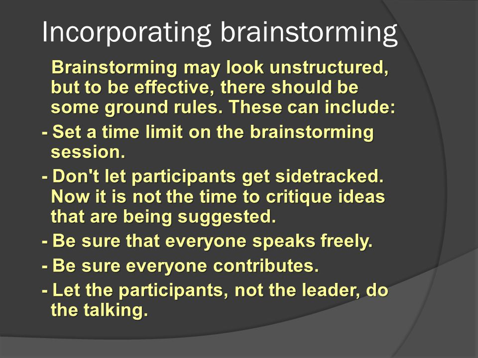 Incorporating brainstorming Brainstorming may look unstructured, but to be effective, there should be some ground rules. These can include: Brainstorm