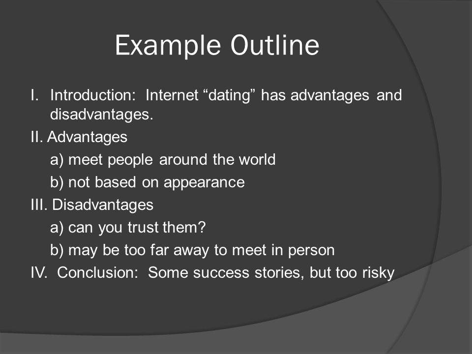 Example Outline I.Introduction: Internet dating has advantages and disadvantages. II. Advantages a) meet people around the world b) not based on appea