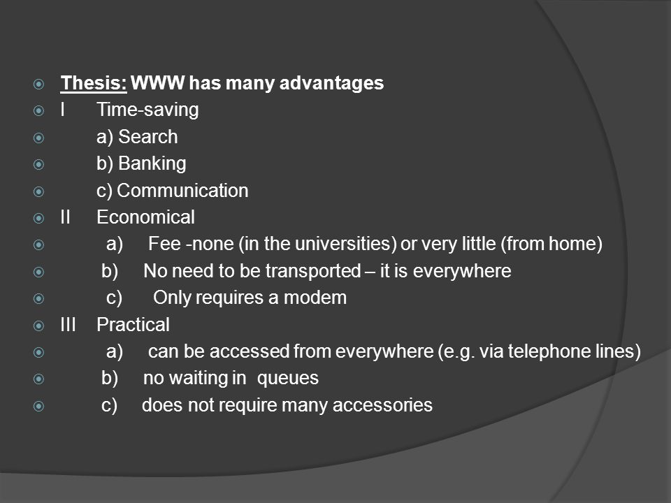 Thesis: WWW has many advantages ITime-saving a) Search b) Banking c) Communication IIEconomical a) Fee -none (in the universities) or very little (fro