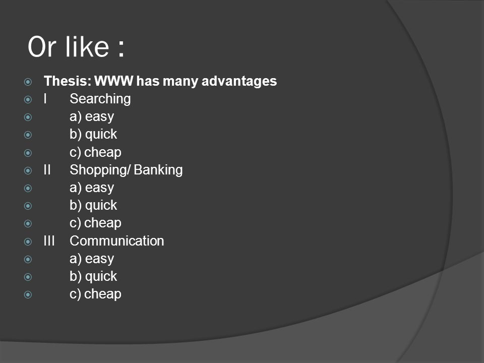 Or like : Thesis: WWW has many advantages ISearching a) easy b) quick c) cheap IIShopping/ Banking a) easy b) quick c) cheap IIICommunication a) easy