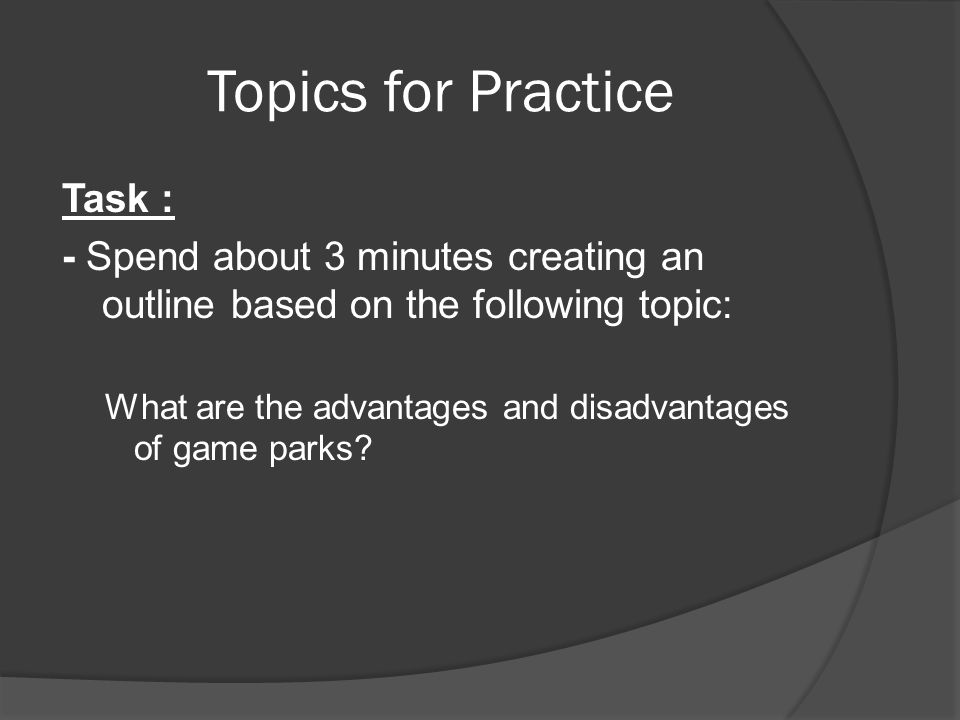 Topics for Practice Task : - Spend about 3 minutes creating an outline based on the following topic: What are the advantages and disadvantages of game