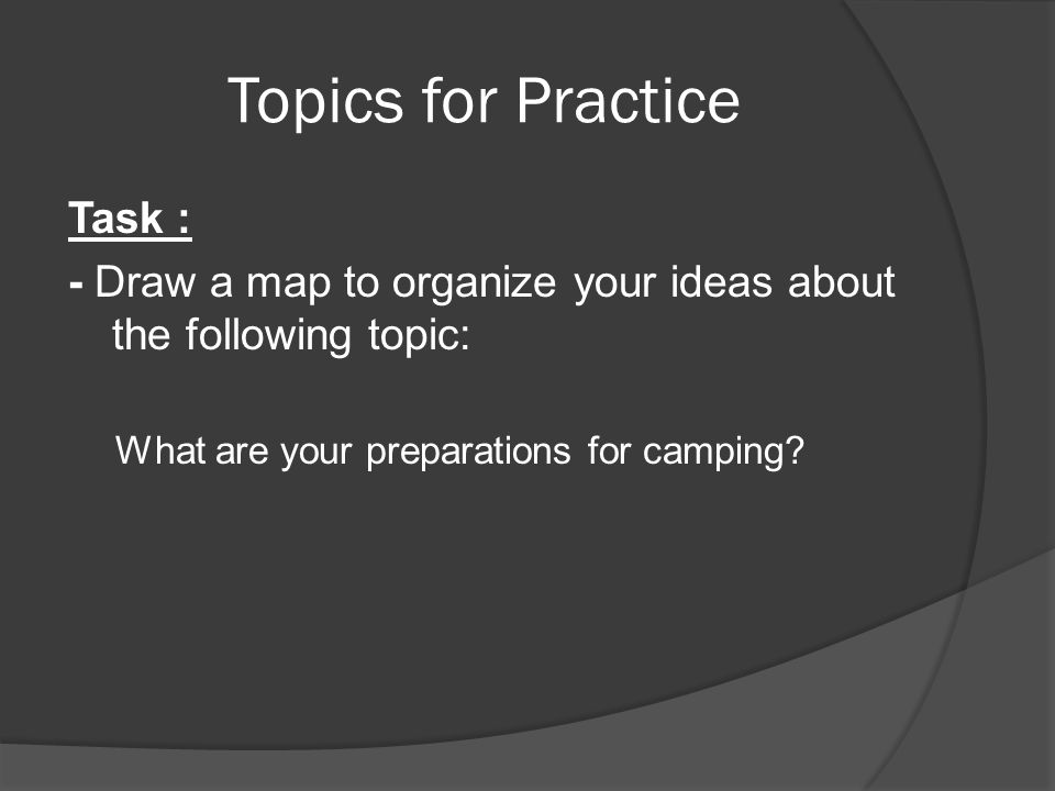 Topics for Practice Task : - Draw a map to organize your ideas about the following topic: What are your preparations for camping?