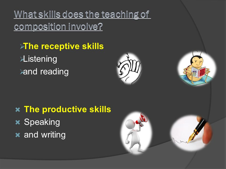 The receptive skills Listening and reading The productive skills Speaking and writing
