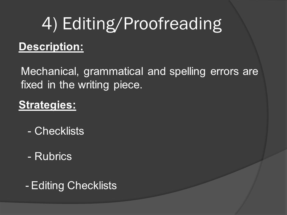 4) Editing/Proofreading Description: Mechanical, grammatical and spelling errors are fixed in the writing piece. Strategies: - Checklists - Rubrics -
