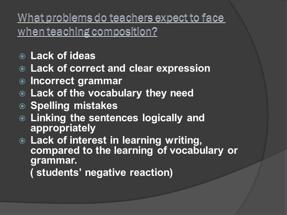 Lack of ideas Lack of correct and clear expression Incorrect grammar Lack of the vocabulary they need Spelling mistakes Linking the sentences logicall