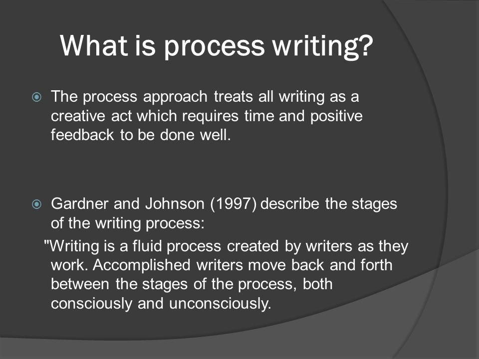 What is process writing? The process approach treats all writing as a creative act which requires time and positive feedback to be done well. Gardner