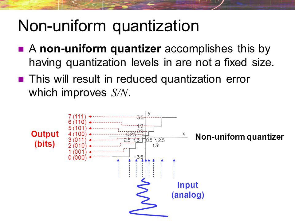 Because small amplitudes occur more frequently, it makes sense to improve the resolution of the quantizer at small amplitudes. A non-uniform quantizer