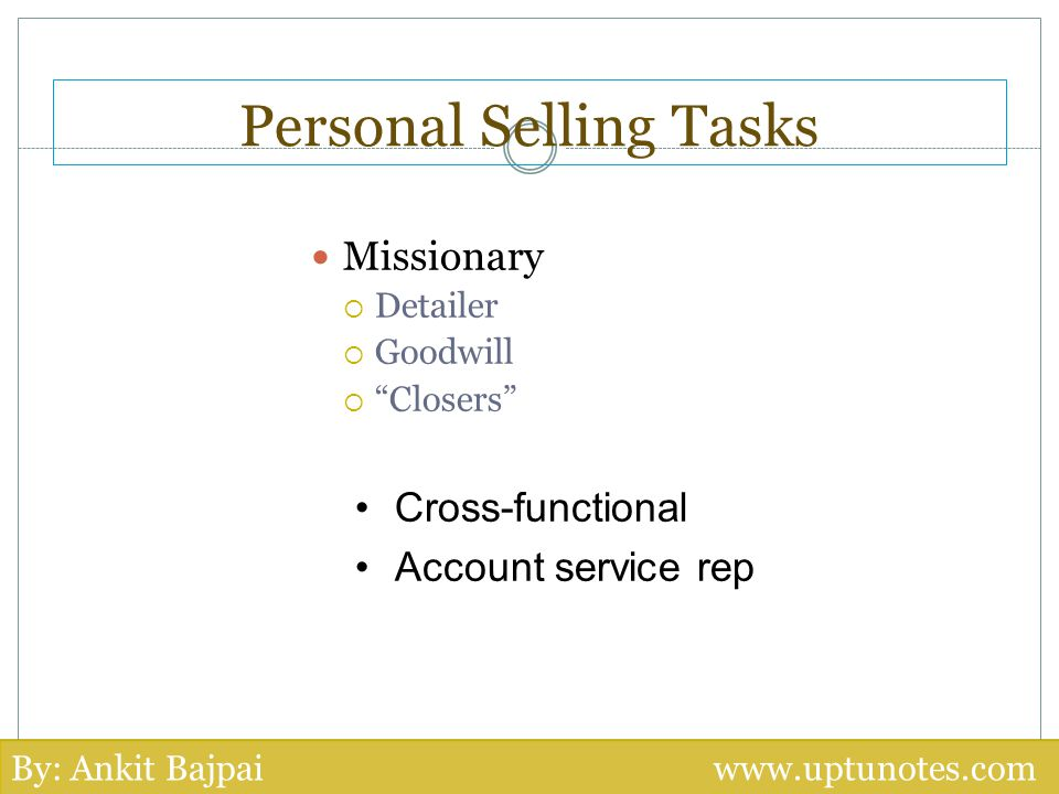 Personal Selling Tasks Missionary Detailer Goodwill Closers Cross-functional Account service rep By: Ankit Bajpai www.uptunotes.com