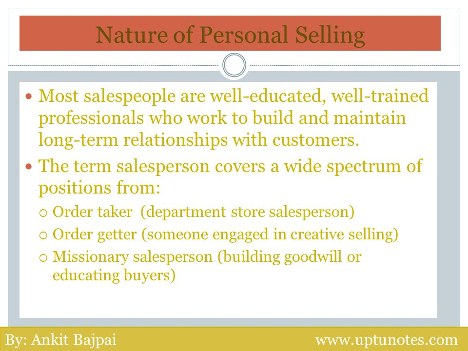 Nature of Personal Selling Most salespeople are well-educated, well-trained professionals who work to build and maintain long-term relationships with