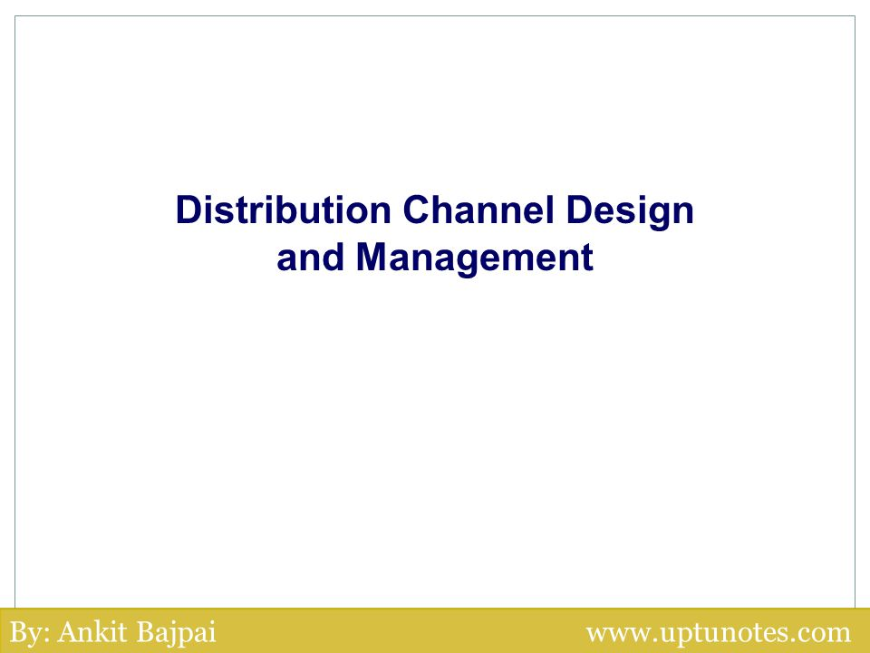 Distribution Channel Design and Management By: Ankit Bajpai www.uptunotes.com
