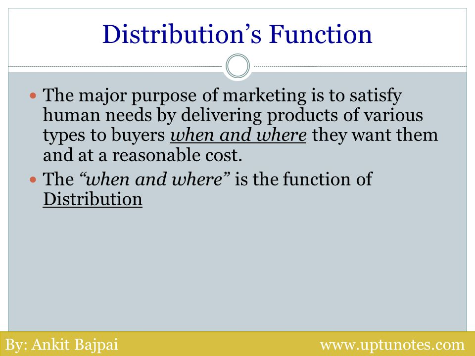 Distributions Function The major purpose of marketing is to satisfy human needs by delivering products of various types to buyers when and where they