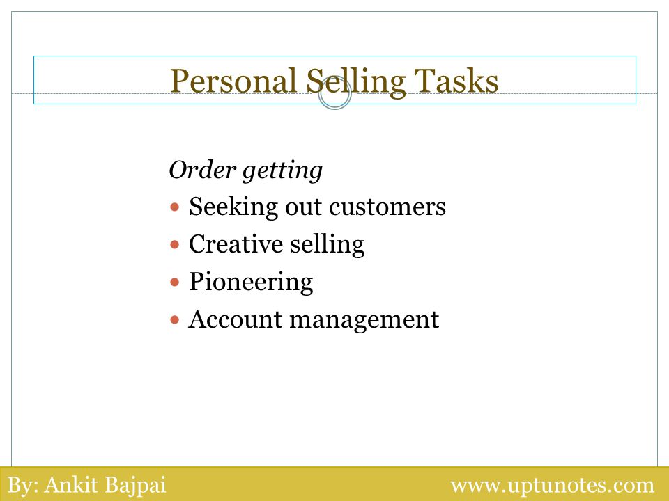 Personal Selling Tasks Order getting Seeking out customers Creative selling Pioneering Account management By: Ankit Bajpai www.uptunotes.com