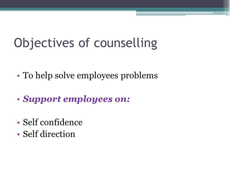 Objectives of counselling To help solve employees problems Support employees on: Self confidence Self direction