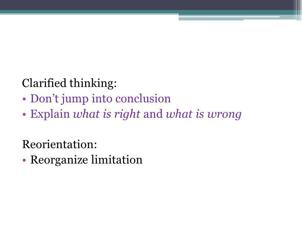 Clarified thinking: Dont jump into conclusion Explain what is right and what is wrong Reorientation: Reorganize limitation