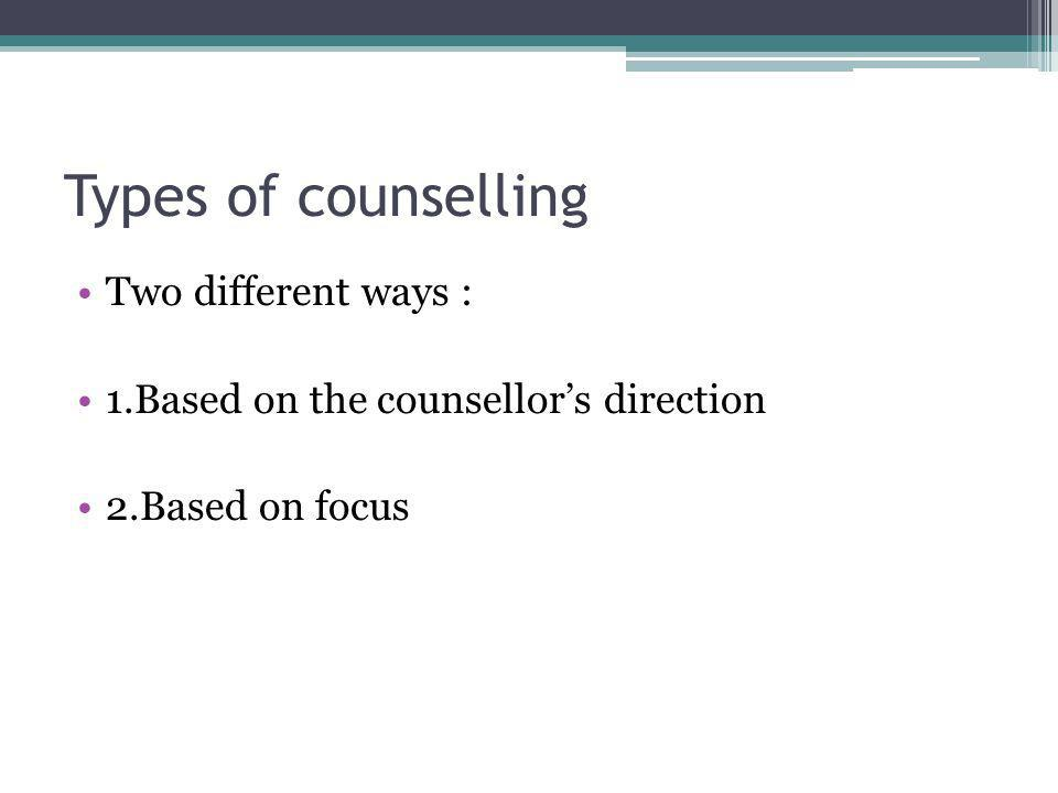 Types of counselling Two different ways : 1.Based on the counsellors direction 2.Based on focus
