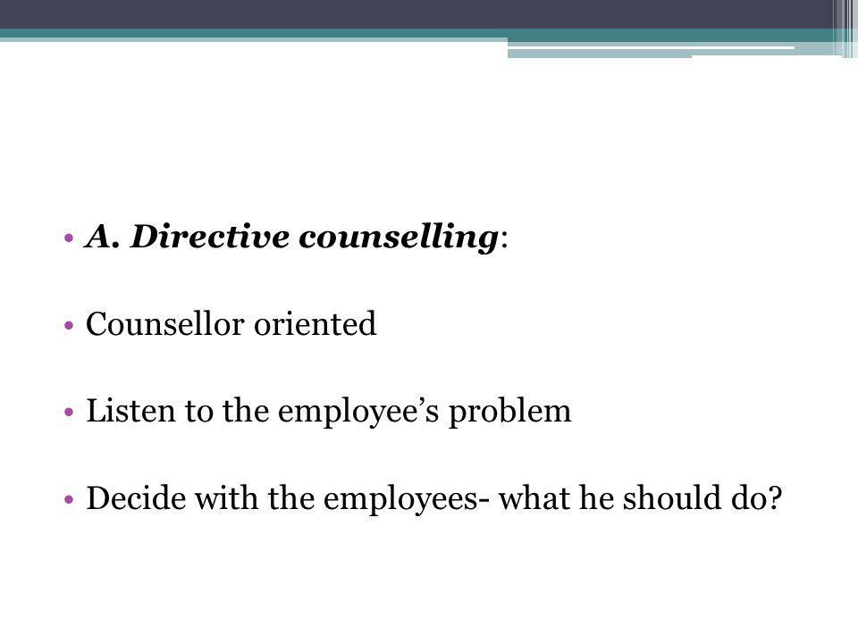 A. Directive counselling: Counsellor oriented Listen to the employees problem Decide with the employees- what he should do?