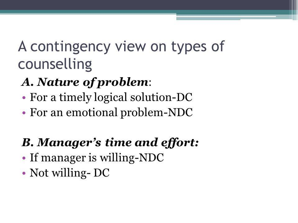 A contingency view on types of counselling A. Nature of problem: For a timely logical solution-DC For an emotional problem-NDC B. Managers time and ef