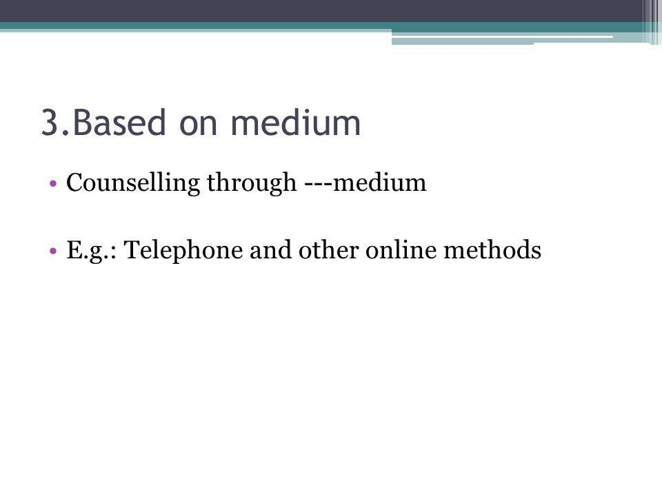 3.Based on medium Counselling through ---medium E.g.: Telephone and other online methods