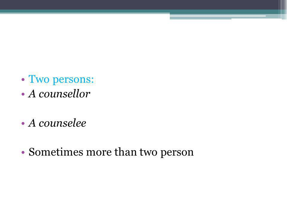 Two persons: A counsellor A counselee Sometimes more than two person