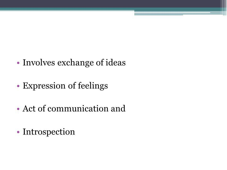 Involves exchange of ideas Expression of feelings Act of communication and Introspection