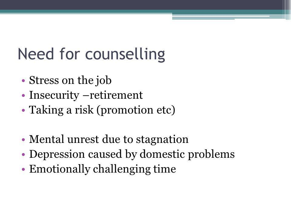 Need for counselling Stress on the job Insecurity –retirement Taking a risk (promotion etc) Mental unrest due to stagnation Depression caused by domes