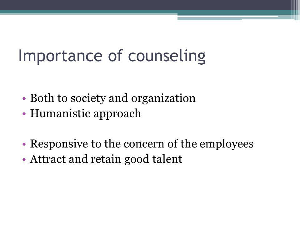 Importance of counseling Both to society and organization Humanistic approach Responsive to the concern of the employees Attract and retain good talen