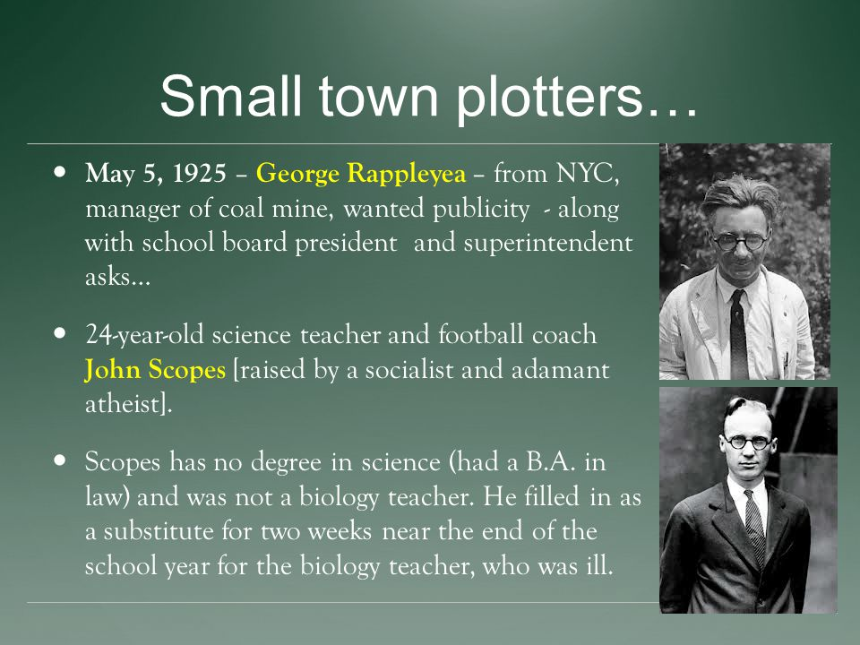 Small town plotters… May 5, 1925 – George Rappleyea – from NYC, manager of coal mine, wanted publicity - along with school board president and superin